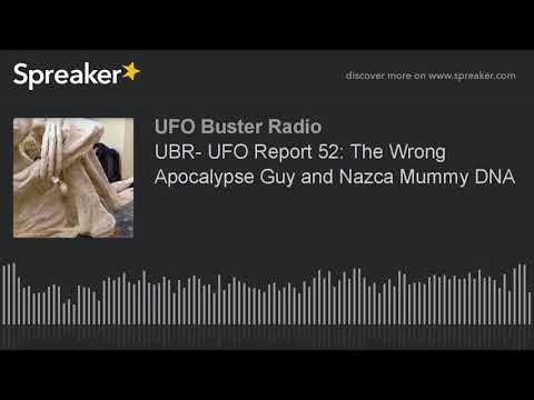 UBR- UFO Report 52: The Wrong Apocalypse Guy and Nazca Mummy DNA