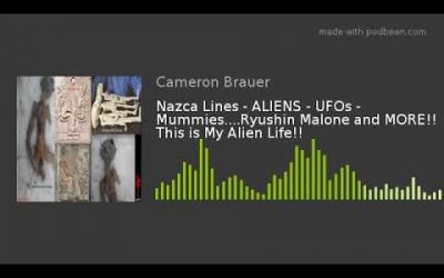 Nazca Lines – ALIENS – UFOs – Mummies….Ryushin Malone and MORE!!  This is My Alien Life!!